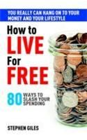 How to Live for Free (80 Ways to Slash Your Spending): Book by Stephen Giles