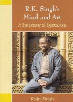 R.K. Singh's Mind and Art a Symphony of Expressions: Book by Rajni Singh
