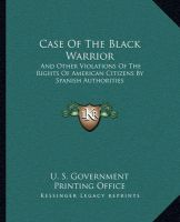 Case of the Black Warrior: And Other Violations of the Rights of American Citizens by Spanish Authorities: Book by U S Government Printing Office