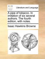 A Pipe of Tobacco. in Imitation of Six Several Authors. the Fourth Edition, with Notes.: Book by Isaac Hawkins Browne