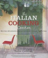 The Italian Cooking Course: More Than 400 Authentic Recipes and Techniques from Every Region of Italy: Book by Katie Caldesi