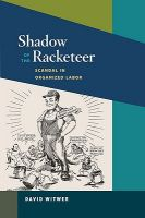 Shadow of the Racketeer: Scandal in Organized Labor: Book by David Witwer