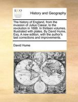 The History of England, from the Invasion of Julius Caesar, to the Revolution in 1688. in Thirteen Volumes. Illustrated with Plates. by David Hume, Esq. a New Edition, with the Author's Last Corrections and Improvements.: Book by David Hume (Lecturer in Human Resource Management, SAC)