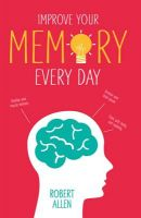 Improve Your Memory: Develop Your Memory Muscle * Increase Your Brain Power * Think with Clarity and Creativity: Book by Robert Allen