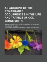 An Account of the Remarkable Occurrences in the Life and Travels of Col. James Smith; During His Captivity with the Indians, in the Years 1755, '56, '57, '58, & '59: Book by Colonel James Smith (University of Queensland, U.S. Air Force Academy)