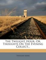 The Twilight Hour, Or, Thoughts on the Evening Collect...: Book by Twilight Hour