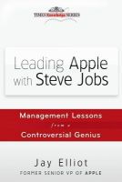 Leading Apple with Steve Jobs: Management Lessons from a Controversial Genius: Book by Jay Elliot