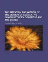 The Intention and Wisdom of the Division of Legislative Power Between Congress and the States: Book by Frederic Jesup Stimson