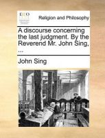 A Discourse Concerning the Last Judgment. by the Reverend Mr. John Sing, ...: Book by John Sing