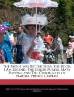 The Movie Was Better Than the Book: An Analysis of I Am Legend, the Color Purple, Mary Poppins and the Chronicles of Narnia: An Analysis of Prince Caspian: Book by Victoria Hockfield
