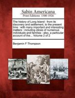 The History of Long Island: From Its Discovery and Settlement, to the Present Time: With Many Important and Interesting Matters: Including Otices of Numerous Individuals and Families: Also, a Particular Account of The... Volume 2 of 2: Book by Benjamin F Thompson