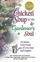 Chicken Soup for the Gardener's Soul: 101 Stories to Sow Seeds of Love, Hope and Laughter: Book by Mark Victor Hansen