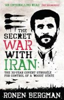 The Secret War with Iran: The 30-year Covert Struggle for Control of a Rogue State: Book by Ronen Bergman