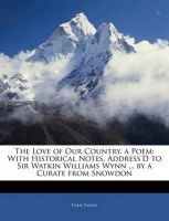 The Love of Our Country, a Poem: With Historical Notes, Address'D to Sir Watkin Williams Wynn ... by a Curate from Snowdon: Book by Evan Evans