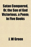 Satan Conquered, Or, the Son of God Victorious. a Poem; In Five Books: Book by J W Green (U.S. Department of Agriculture, Fort Collins, Colorado)