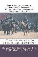 Ten Minutes of Blind Confusion: The Battle of Aiken Kilpatrick vs. Wheeler February 11, 1865: Book by Dr R Wayne Jones