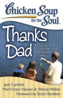 Chicken Soup for the Soul: Thanks Dad: 101 Stories of Gratitude, Love, and Good Times: Book by Jack Canfield (The Foundation for Self-Esteem)