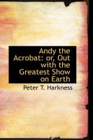 Andy the Acrobat: or, Out with the Greatest Show on Earth: Book by Peter T. Harkness