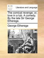 The Comical Revenge; Or, Love in a Tub. a Comedy. by the Late Sir George Etherege.: Book by George Etherege, Sir