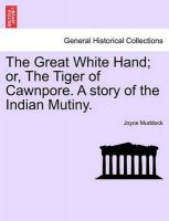 The Great White Hand; Or, the Tiger of Cawnpore. a Story of the Indian Mutiny.: Book by Joyce Muddock