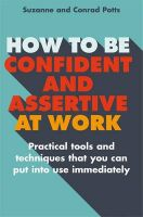 How to be Confident and Assertive at Work: Practical Tools and Techniques That You Can Put into Use Immediately: Book by Conrad Potts