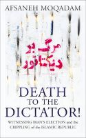 Death to the Dictator!: Witnessing Iran's Election and the Crippling of the Islamic Republic: Book by Afsaneh Moqadam