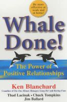 Whale Done!: The Power of Positive Relationships: Book by Ken Blanchard , Thad Lacinak , Jim Ballard