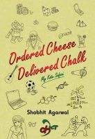 Ordered Cheese, Delivered Chalk: Book by Shobhit Agarwal