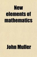 New Elements of Mathematics; Or Euclid Corrected. Containing Plane Gometry General Investigation of Areas, Surfaces, and Solids Greatest and Least Quantities Trigonometry Logarithms Motion to Which Is Prefixed the First Principles of Algebra, by Way of in: Book by John Muller