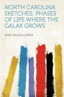 North Carolina Sketches; Phases of Life Where the Galax Grows: Book by Mary Nelson Carter