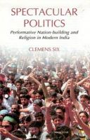 Spectacular Politics: Performative Nation-Building & Religion in Modern India: Book by Clemens Six