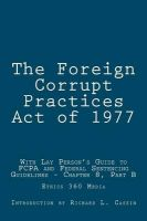 The Foreign Corrupt Practices Act of 1977: With Lay Person's Guide to Fcpa and Federal Sentencing Guidelines - Chapter 8, Part B: Book by U S Government