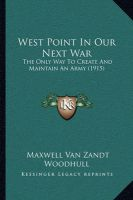 West Point in Our Next War West Point in Our Next War: The Only Way to Create and Maintain an Army (1915) the Only Way to Create and Maintain an Army (1915): Book by Maxwell Van Zandt Woodhull