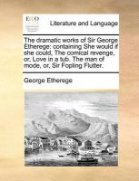The Dramatic Works of Sir George Etherege: Containing She Would If She Could, the Comical Revenge, Or, Love in a Tub. the Man of Mode, Or, Sir Fopling Flutter.: Book by George Etherege, Sir