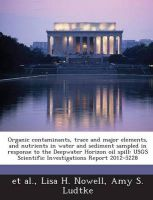 Organic Contaminants, Trace and Major Elements, and Nutrients in Water and Sediment Sampled in Response to the Deepwater Horizon Oil Spill: Usgs Scientific Investigations Report 2012-5228: Book by Lisa H Nowell (U.S. Geological Survey, Sacramento, California, USA)