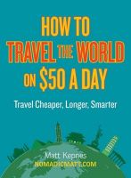 How to Travel the World on $50 a Day: Travel Cheaper, Longer, Smarter: Book by Matt Kepnes