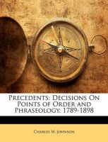 Precedents: Decisions on Points of Order and Phraseology, 1789-1898: Book by Charles W Johnson, III (Consultant to the Parliamentarian of the U.S. House of Representatives and Former Parliamentarian)