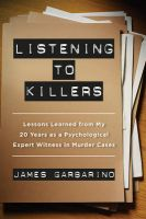 Listening to Killers: Lessons Learned from My Twenty Years as a Psychological Expert Witness in Murder Cases: Book by James Garbarino