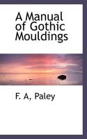 A Manual of Gothic Mouldings: Book by F A Paley
