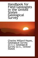 Handbook for Field Geologists in the United States Geological Survey: Book by Geological Survey (U S ) Willard Hayes