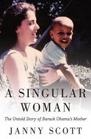 A Singular Woman: The Untold Story of Barack Obama's Mother:Book by Author-Janny Scott