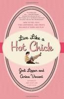 Live Like a Hot Chick: How to Feel Sexy, Find Confidence, and Create Balance at Work and Play: Book by Jodi Lipper