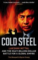 Cold Steel: Lakshmi Mittal and the Multi-Billion-Dollar Battle for a Global Empire:Book by Author-Tim Bouquet , Byron Ousey