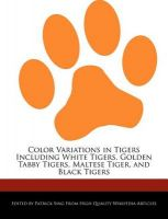 Color Variations in Tigers Including White Tigers, Golden Tabby Tigers, Maltese Tiger, and Black Tigers: Book by Patrick Sing