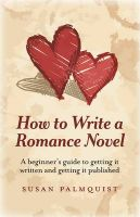 How to Write a Romance Novel: A Beginner's Guide to Getting it Written and Getting it Published: Book by Susan Palmquist