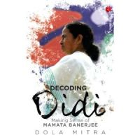 Decoding Didi: Making Sense Of Mamata Banerjee: Book by Dola Mitra