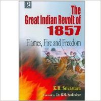 The Great Indian Revolt of 1857: Flames, Fire and Freedom: Book by K.B. Srivastava