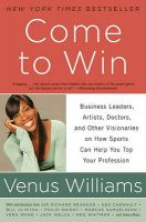 Come to Win: Business Leaders, Artists, Doctors, and Other Visionaries on How Sports Can Help You Top Your Profession: Book by Venus Williams , Kelly E. Carter