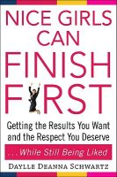 Nice Girls Can Finish First: Getting the Results You Want and the Respect You Deserve ... While Still Being Liked: Book by Daylle Deanna Schwartz