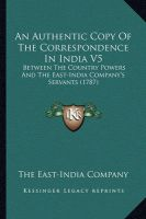 An Authentic Copy of the Correspondence in India V5: Between the Country Powers and the East-India Company's Servants (1787): Book by The East-India Company